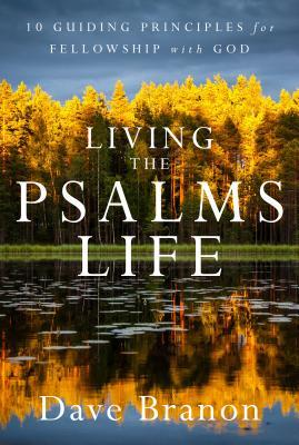 Living the Psalms Life: 10 Guiding Principles for Fellowship with God