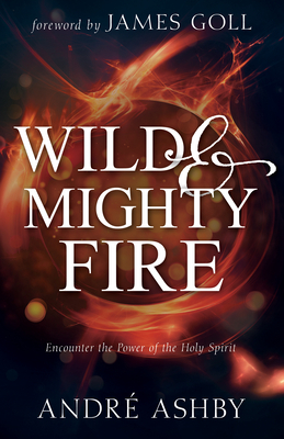 Wild and Mighty Fire: Encounter the Power of the Holy Spirit