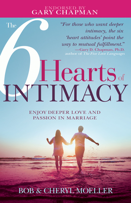 The 6 Hearts of Intimacy: Enjoy Deeper Love and Passion in Marriage