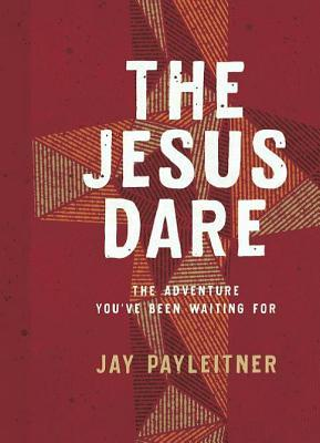The Jesus Dare: The Adventure You've Been Waiting for