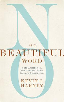 No Is a Beautiful Word: Hope and Help for the Overcommitted and Exhausted