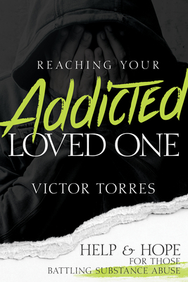 Reaching Your Addicted Loved One: Help and Hope for Those Battling Substance Abuse