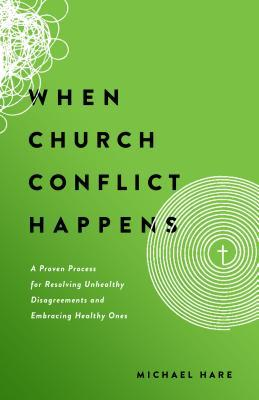When Church Conflict Happens: A Proven Process for Resolving Unhealthy Disagreements and Embracing Healthy Ones