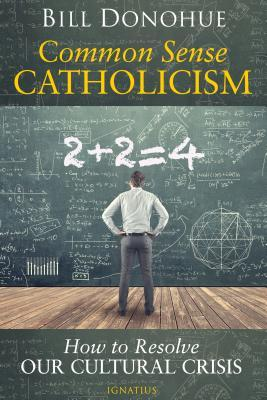 Common Sense Catholicism: How to Resolve Our Cultural Crisis