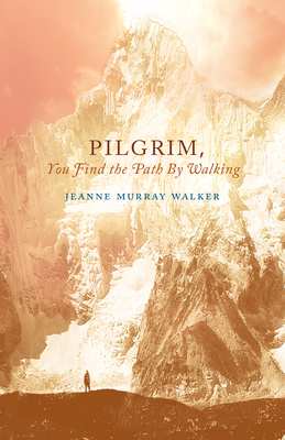 Pilgrim, You Find the Path by Walking: Poems