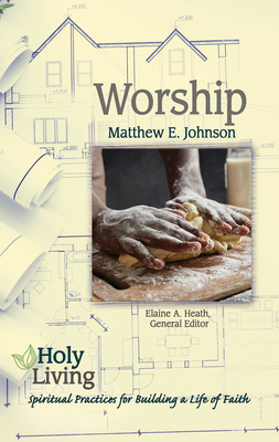Holy Living: Worship: Spiritual Practices for Building a Life of Faith