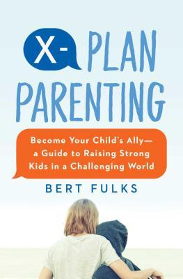 X-Plan Parenting: Become Your Child's Ally--A Guide to Raising Strong Kids in a Challenging World