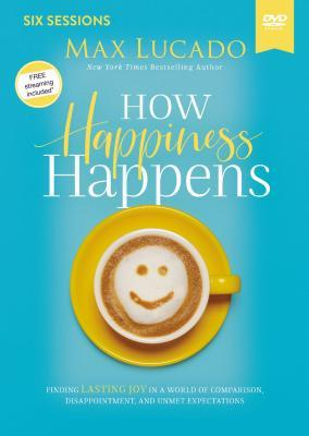 How Happiness Happens Video Study: Finding Lasting Joy in a World of Comparison, Disappointment, and Unmet Expectations
