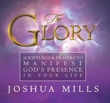 The Glory: Scriptures & Prayers to Manifest God's Presence in Your Life