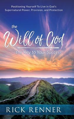 The Will of God, the Key to Success: Positioning Yourself to Live in God's Supernatural Power, Provision, and Protection