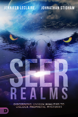 The Seer Realms: Discerning Unseen Realities to Unlock Prophetic Mysteries