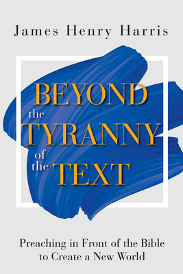 Beyond the Tyranny of the Text: Preaching in Front of the Bible to Create a New World