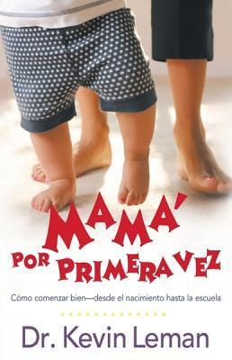 Mama Por Primera Vez: Como Comenzar Bien - Desde El Nacimiento Hasta La Escuela = First-Time Mom