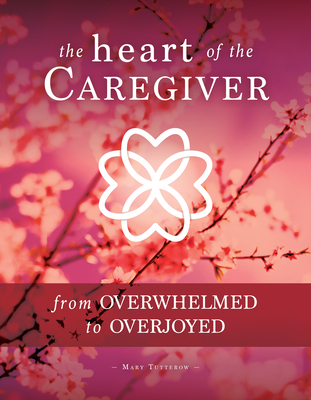 The Heart of the Caregiver: From Overwhelmed to Overjoyed