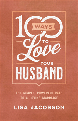 100 Ways to Love Your Husband: The Simple, Powerful Path to a Loving Marriage