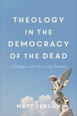 Theology in the Democracy of the Dead: A Dialogue with the Living Tradition