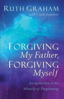 Forgiving My Father, Forgiving Myself: An Invitation to the Miracle of Forgiveness