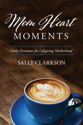 Mom Heart Moments: Daily Devotions for Lifegiving Motherhood