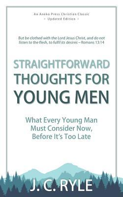 Straightforward Thoughts for Young Men: What Every Young Man Must Consider Now, Before It's Too Late