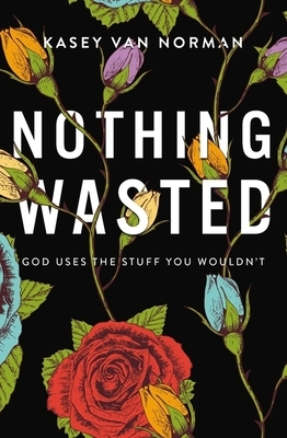 Nothing Wasted: God Uses the Stuff You Wouldn't