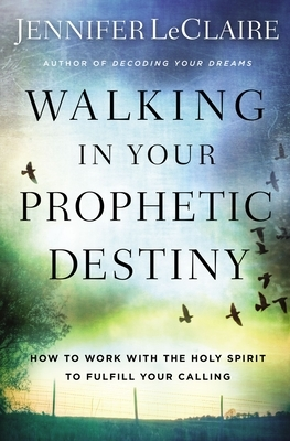 Walking in Your Prophetic Destiny: How to Work with the Holy Spirit to Fulfill Your Calling