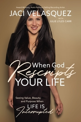 When God Rescripts Your Life: Seeing Value, Beauty, and Purpose When Life Is Interrupted