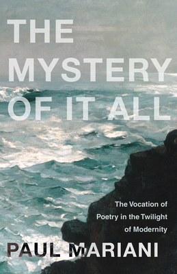 The Mystery of It All: The Vocation of Poetry in the Twilight of Modernity