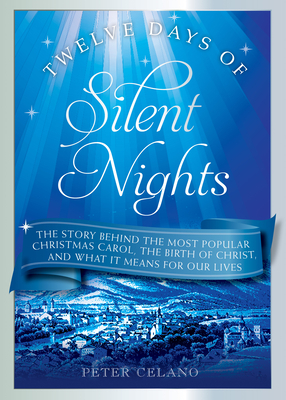 Twelve Days of Silent Nights: The Story Behind the Most Popular Christmas Carol, the Birth of Christ, and What It Means for Our Lives