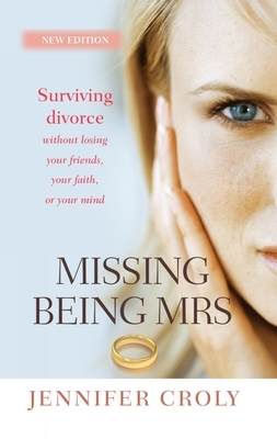 Missing Being Mrs: Surviving Divorce Without Losing Your Friends, Your Faith or Your Mind
