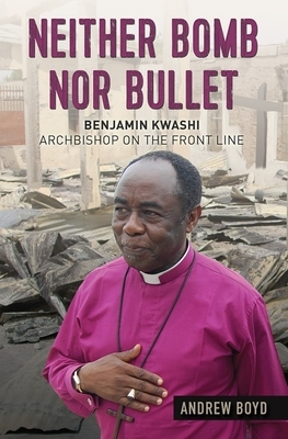 Neither Bomb Nor Bullet: Benjamin Kwashi: Archbishop on the Front Line