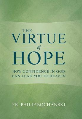 The Virtue of Hope: How Confidence in God Can Lead You to Heaven
