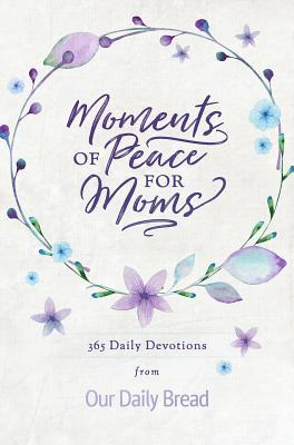Moments of Peace for Moms: 365 Daily Devotions from Our Daily Bread