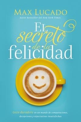 El Secreto de la Felicidad (How Happiness Happens, Spanish Edition): Gozo Duradero En Un Mundo de Comparaciones, Decepciones Y Expectativas Insatisfec