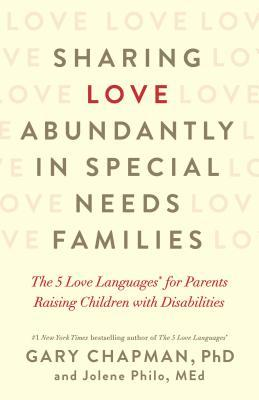Sharing Love Abundantly in Special Needs Families: The 5 Love Languages(r) for Parents Raising Children with Disabilities
