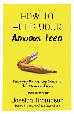 How to Help Your Anxious Teen: Discovering the Surprising Sources of Their Worries and Fears