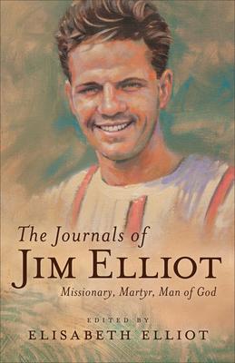 The Journals of Jim Elliot: Missionary, Martyr, Man of God