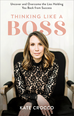 Thinking Like a Boss: Uncover and Overcome the Lies Holding You Back from Success