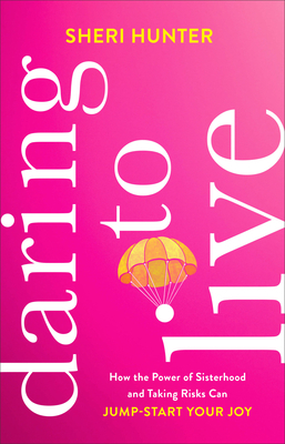 Daring to Live: How the Power of Sisterhood and Taking Risks Can Jump-Start Your Joy