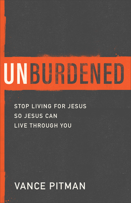 Unburdened: Stop Living for Jesus So Jesus Can Live Through You