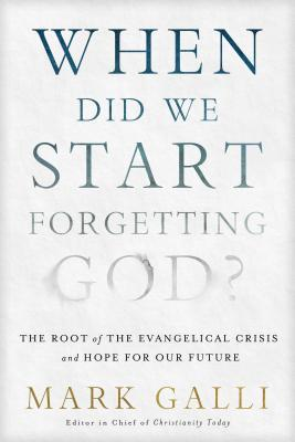 When Did We Start Forgetting God?: The Root of the Evangelical Crisis and Hope for Our Future