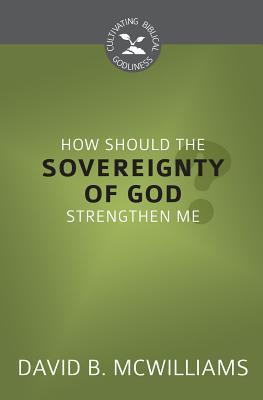 How Should the Sovereignty of God Strengthen Me? (Cultivating Biblical Godliness)