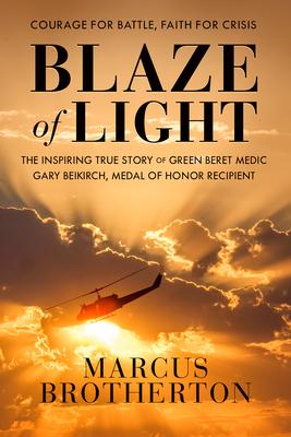 Blaze of Light: The Inspiring True Story of Green Beret Medic Gary Beikirch, Medal of Honor Recipient