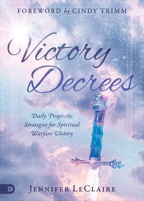 Victory Decrees: Daily Prophetic Strategies for Spiritual Warfare Victory