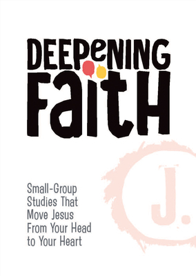 Deepening Faith: Small-Group Studies That Move Jesus from Your Head to Your Heart