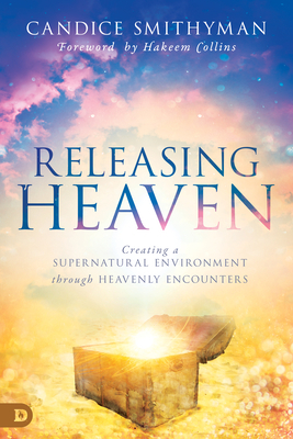 Releasing Heaven: Creating a Supernatural Environment Through Heavenly Encounters