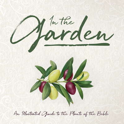 In the Garden: An Illustrated Guide to the Plants of the Bible