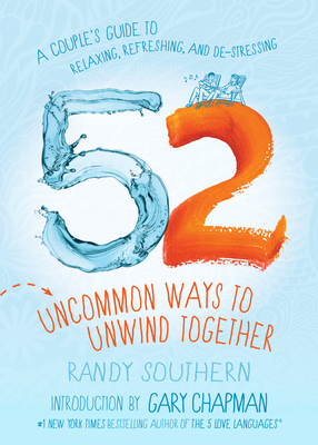 52 Uncommon Ways to Unwind Together: A Couple's Guide to Relaxing, Refreshing, and De-Stressing