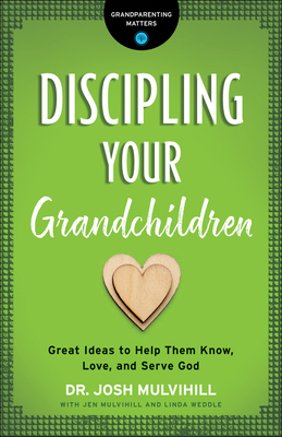 Discipling Your Grandchildren: Great Ideas to Help Them Know, Love, and Serve God