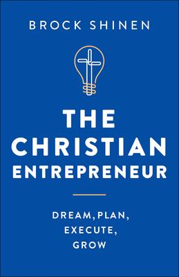 The Christian Entrepreneur: Dream, Plan, Execute, Grow