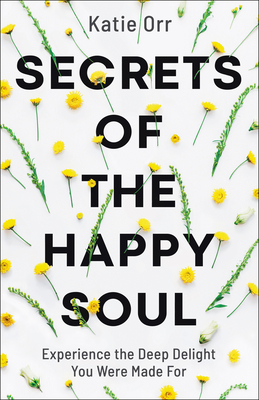Secrets of the Happy Soul: Experience the Deep Delight You Were Made for
